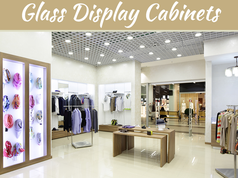 The Multiple Benefits of Glass Display Cabinets for Your Home and Store