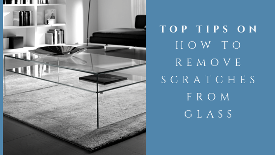 Top Tips On How To Remove Scratches From Glass